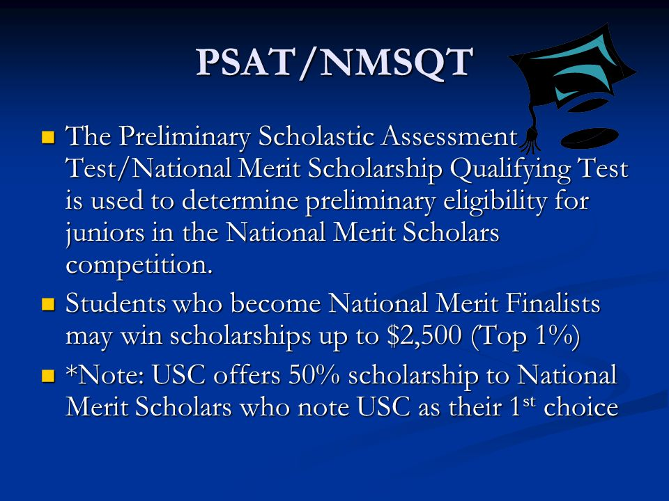 PSAT/NMSQT The Preliminary Scholastic Assessment Test/National Merit Scholarship Qualifying Test is used to determine preliminary eligibility for juniors in the National Merit Scholars competition.