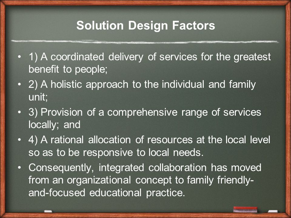 Solution Design Factors 1) A coordinated delivery of services for the greatest benefit to people; 2) A holistic approach to the individual and family unit; 3) Provision of a comprehensive range of services locally; and 4) A rational allocation of resources at the local level so as to be responsive to local needs.