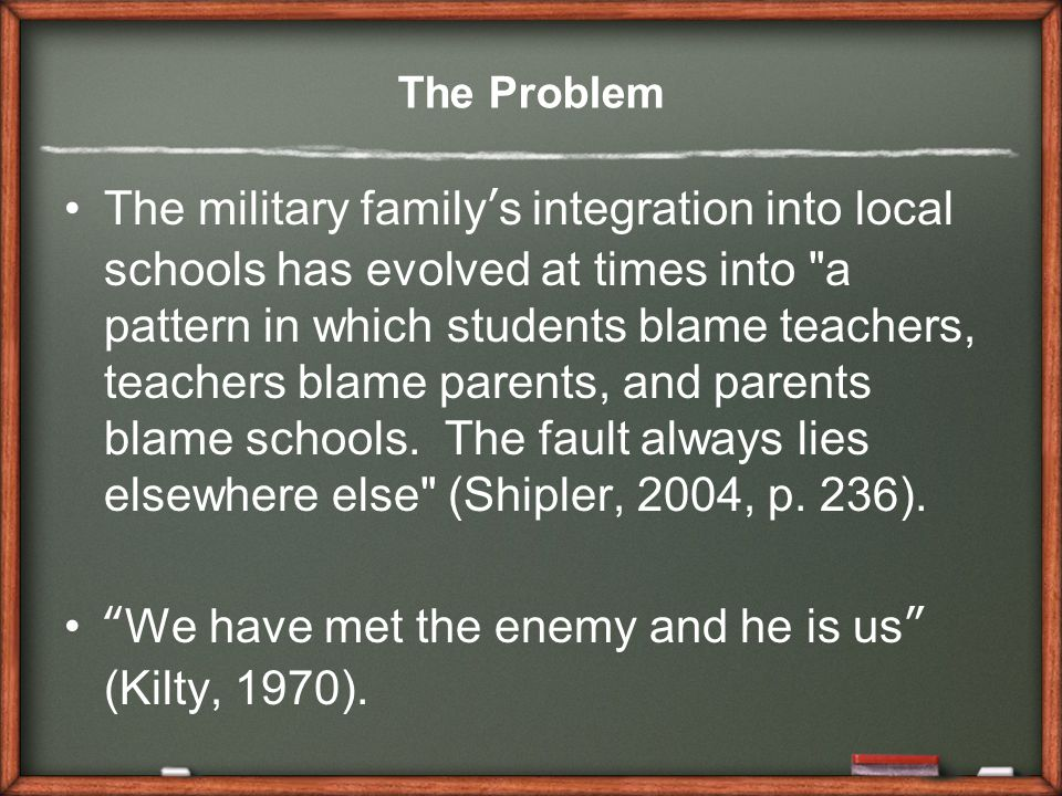 The Problem The military family's integration into local schools has evolved at times into a pattern in which students blame teachers, teachers blame parents, and parents blame schools.
