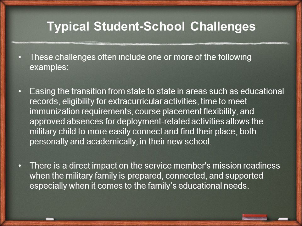 Typical Student-School Challenges These challenges often include one or more of the following examples: Easing the transition from state to state in areas such as educational records, eligibility for extracurricular activities, time to meet immunization requirements, course placement flexibility, and approved absences for deployment-related activities allows the military child to more easily connect and find their place, both personally and academically, in their new school.