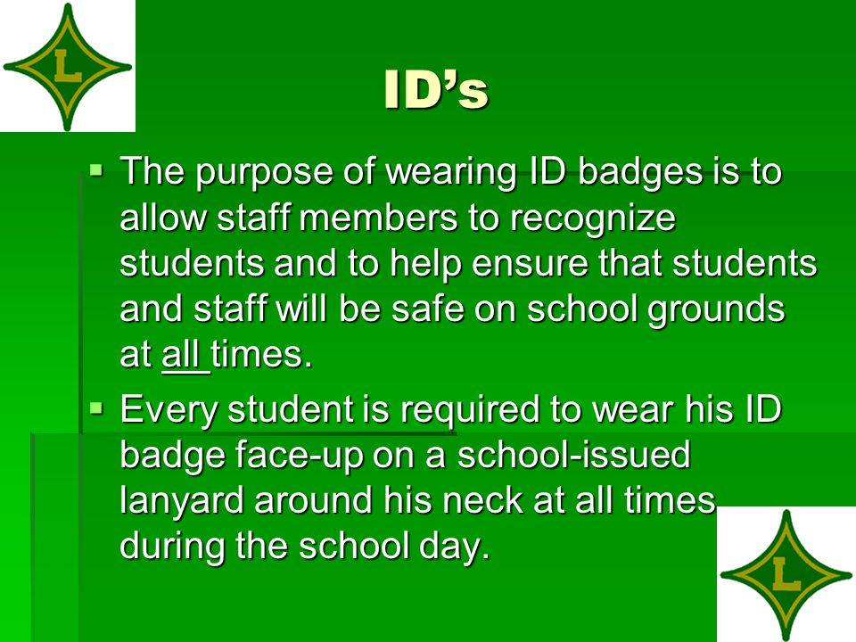 ID's  The purpose of wearing ID badges is to allow staff members to recognize students and to help ensure that students and staff will be safe on school grounds at all times.