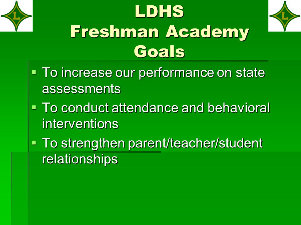 LDHS Freshman Academy Goals  To increase our performance on state assessments  To increase our performance on state assessments  To conduct attendance and behavioral interventions  To strengthen parent/teacher/student relationships