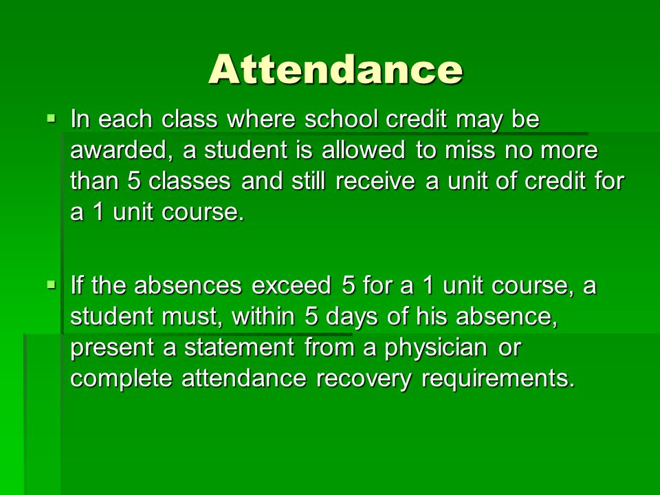 Attendance  In each class where school credit may be awarded, a student is allowed to miss no more than 5 classes and still receive a unit of credit for a 1 unit course.