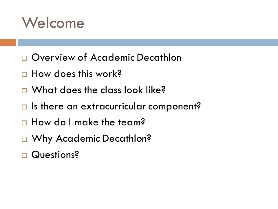 Welcome  Overview of Academic Decathlon  How does this work?  What does the class look like?  Is there an extracurricular component?  How do I ma