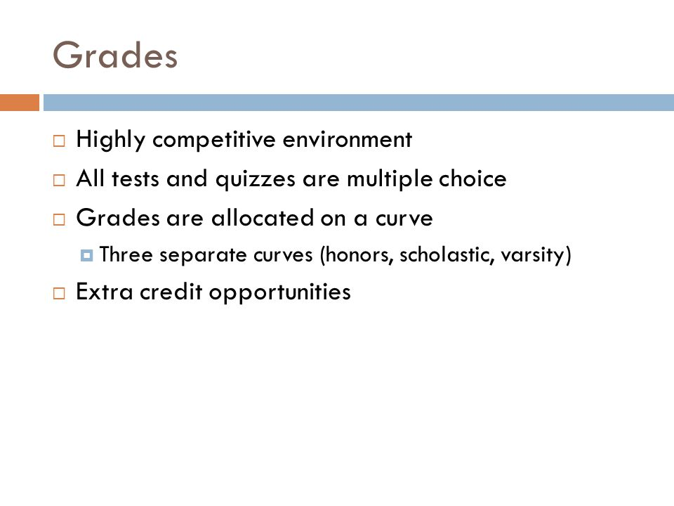 Grades  Highly competitive environment  All tests and quizzes are multiple choice  Grades are allocated on a curve  Three separate curves (honors, scholastic, varsity)  Extra credit opportunities