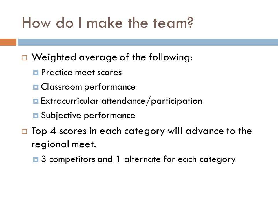 How do I make the team?  Weighted average of the following:  Practice meet scores  Classroom performance  Extracurricular attendance/participation