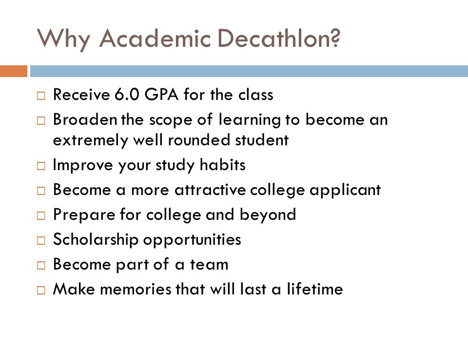 Why Academic Decathlon?  Receive 6.0 GPA for the class  Broaden the scope of learning to become an extremely well rounded student  Improve your stu