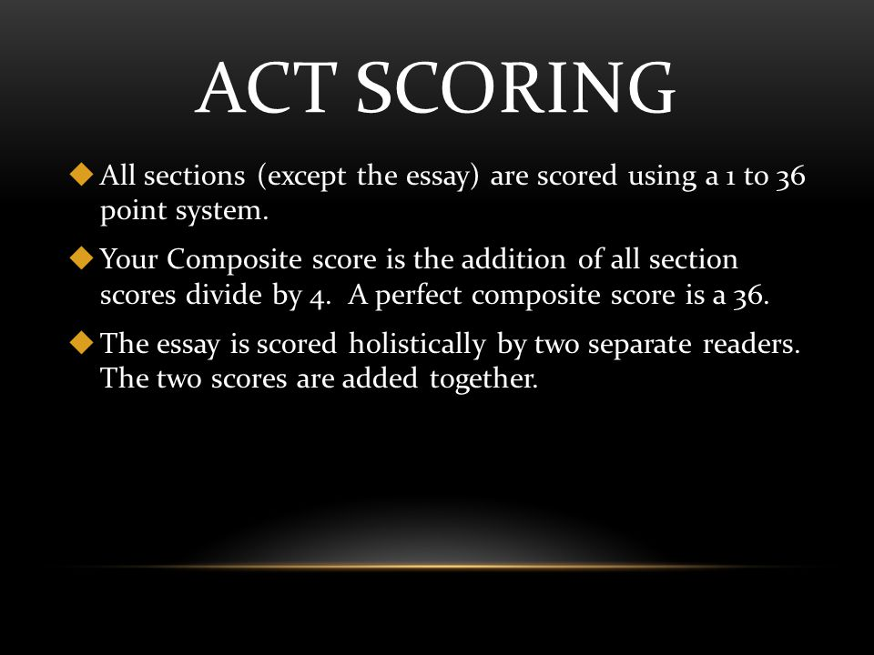 ACT SCORING  All sections (except the essay) are scored using a 1 to 36 point system.
