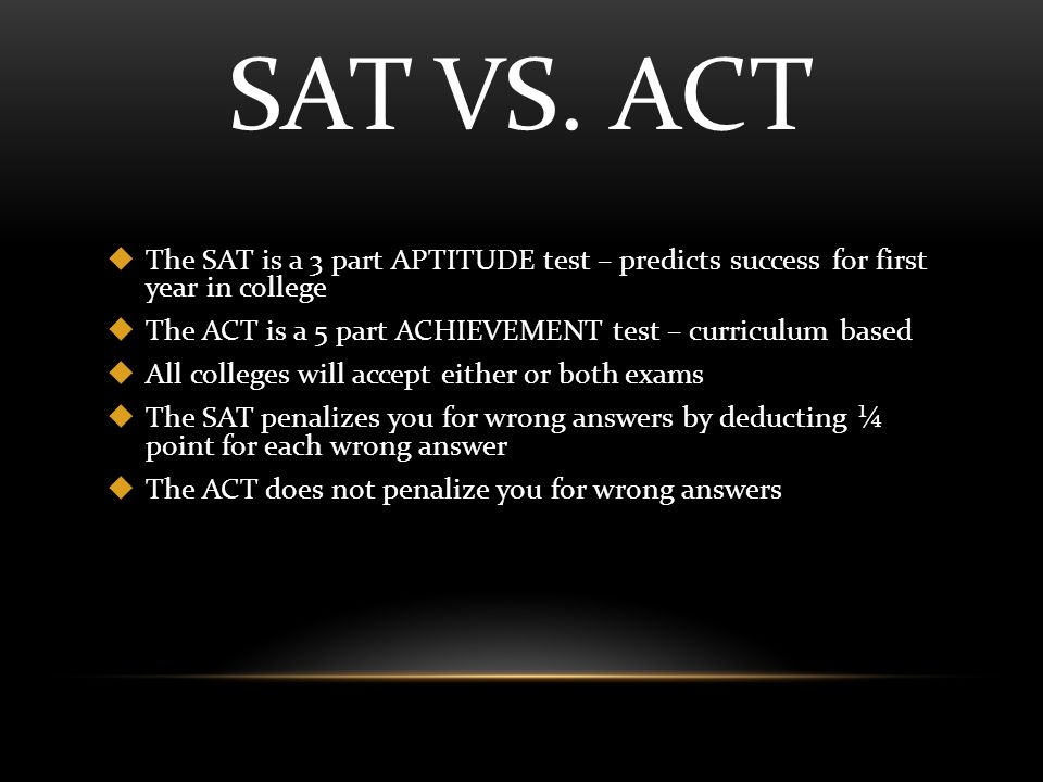 SAT VS. ACT  The SAT is a 3 part APTITUDE test – predicts success for first year in college  The ACT is a 5 part ACHIEVEMENT test – curriculum based