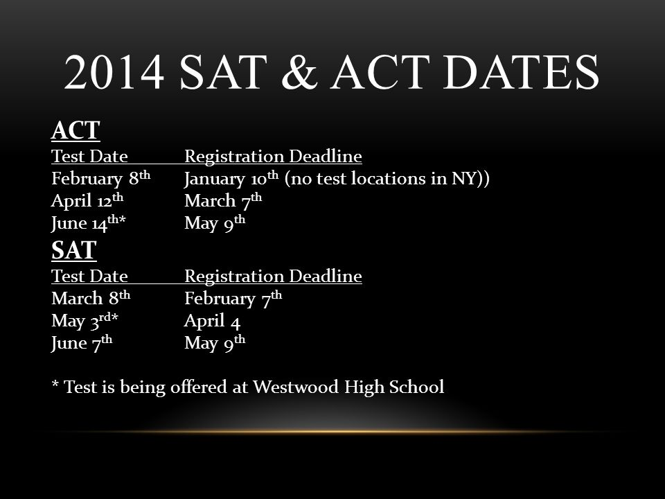 2014 SAT & ACT DATES ACT Test DateRegistration Deadline February 8 th January 10 th (no test locations in NY)) April 12 th March 7 th June 14 th *May 9 th SAT Test DateRegistration Deadline March 8 th February 7 th May 3 rd *April 4 June 7 th May 9 th * Test is being offered at Westwood High School