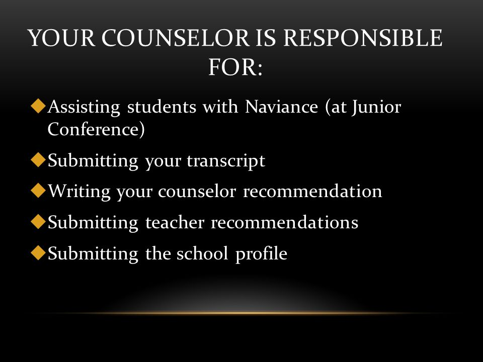YOUR COUNSELOR IS RESPONSIBLE FOR:  Assisting students with Naviance (at Junior Conference)  Submitting your transcript  Writing your counselor recommendation  Submitting teacher recommendations  Submitting the school profile