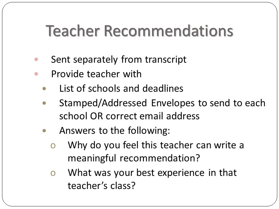 Teacher Recommendations Sent separately from transcript Provide teacher with List of schools and deadlines Stamped/Addressed Envelopes to send to each school OR correct email address Answers to the following: oWhy do you feel this teacher can write a meaningful recommendation.
