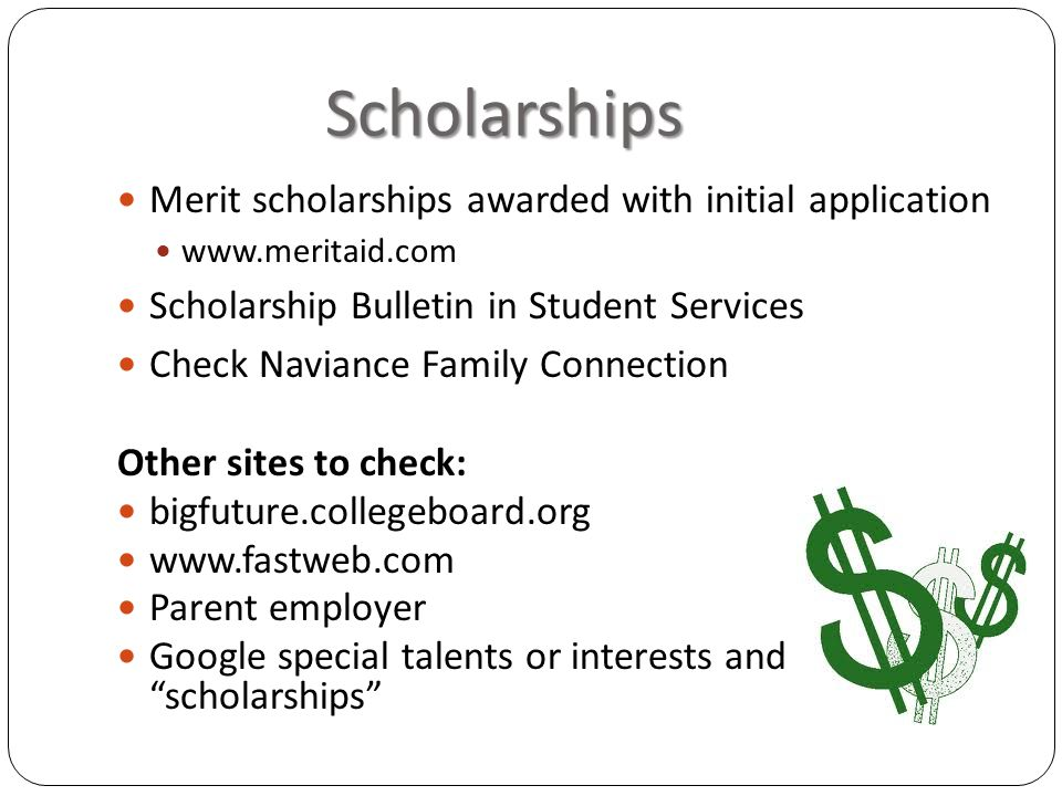 Scholarships Merit scholarships awarded with initial application www.meritaid.com Scholarship Bulletin in Student Services Check Naviance Family Connection Other sites to check: bigfuture.collegeboard.org www.fastweb.com Parent employer Google special talents or interests and scholarships