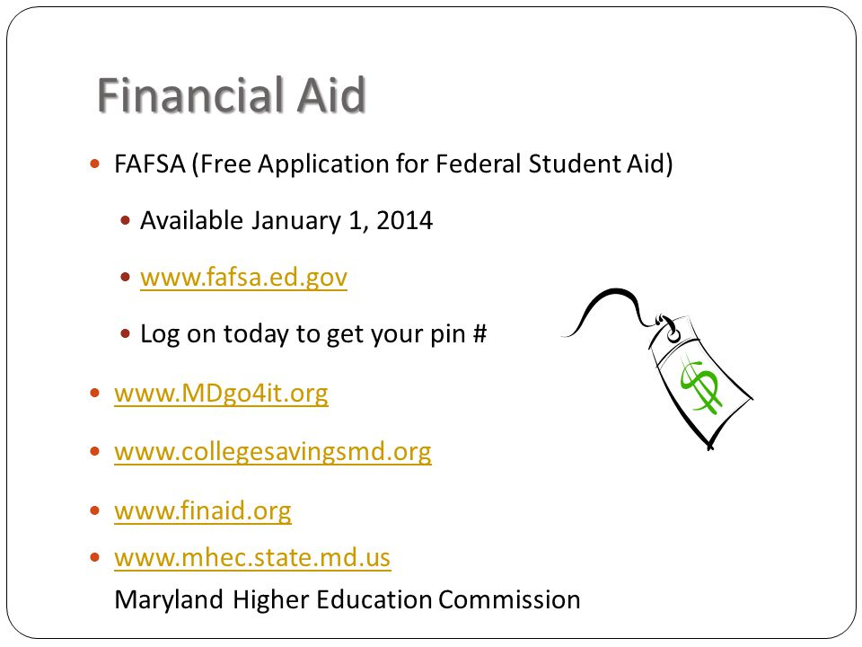 Financial Aid FAFSA (Free Application for Federal Student Aid) Available January 1, 2014 www.fafsa.ed.gov Log on today to get your pin # www.MDgo4it.org www.collegesavingsmd.org www.finaid.org www.mhec.state.md.us Maryland Higher Education Commission