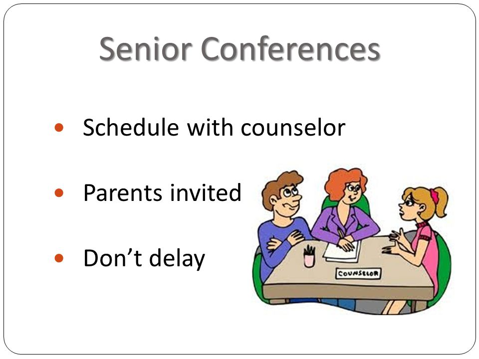 Senior Conferences Schedule with counselor Parents invited Don't delay