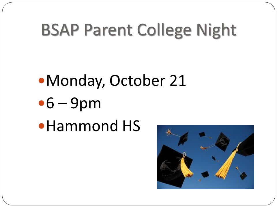 BSAP Parent College Night Monday, October 21 6 – 9pm Hammond HS