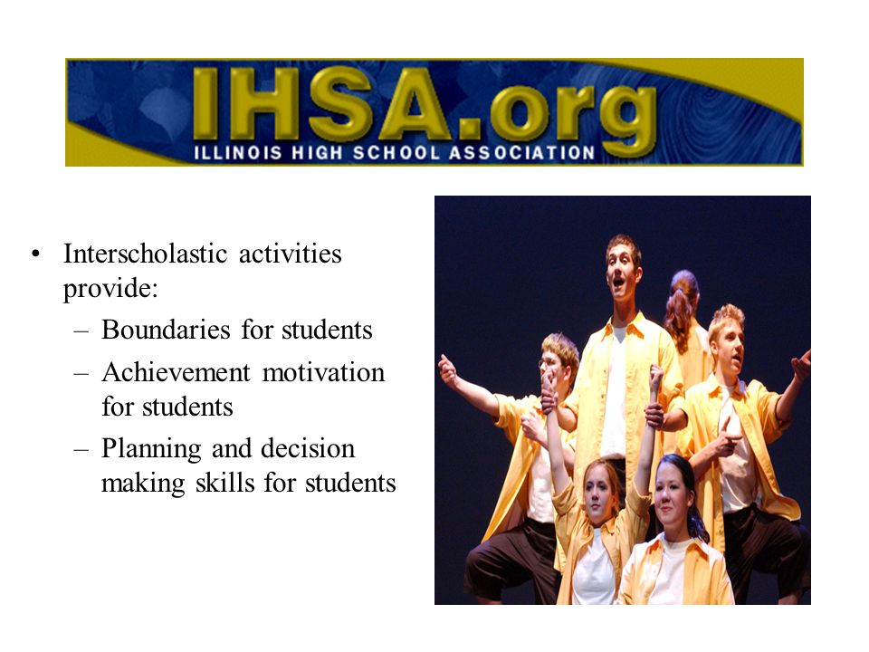 Interscholastic activities provide: –Boundaries for students –Achievement motivation for students –Planning and decision making skills for students