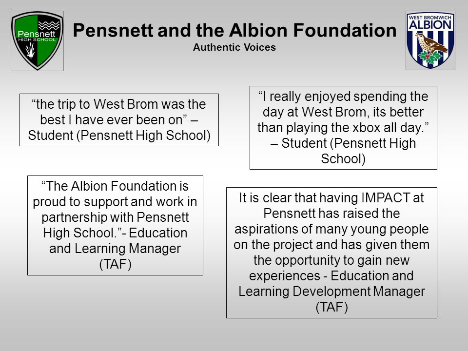 Pensnett and the Albion Foundation Authentic Voices the trip to West Brom was the best I have ever been on – Student (Pensnett High School) I really enjoyed spending the day at West Brom, its better than playing the xbox all day. – Student (Pensnett High School) It is clear that having IMPACT at Pensnett has raised the aspirations of many young people on the project and has given them the opportunity to gain new experiences - Education and Learning Development Manager (TAF) The Albion Foundation is proud to support and work in partnership with Pensnett High School. - Education and Learning Manager (TAF)