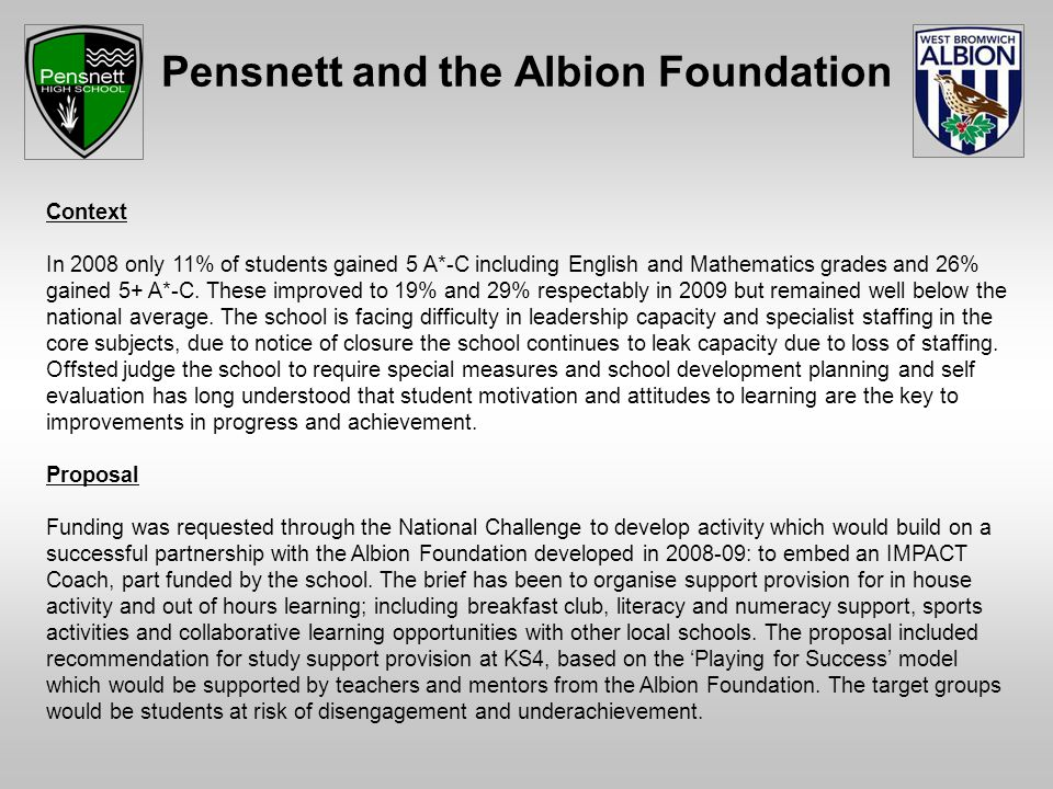 Pensnett and the Albion Foundation Context In 2008 only 11% of students gained 5 A*-C including English and Mathematics grades and 26% gained 5+ A*-C.