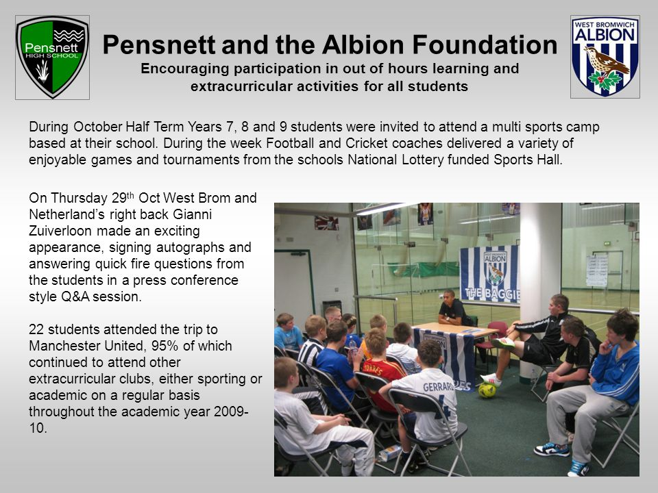 Pensnett and the Albion Foundation Encouraging participation in out of hours learning and extracurricular activities for all students During October Half Term Years 7, 8 and 9 students were invited to attend a multi sports camp based at their school.