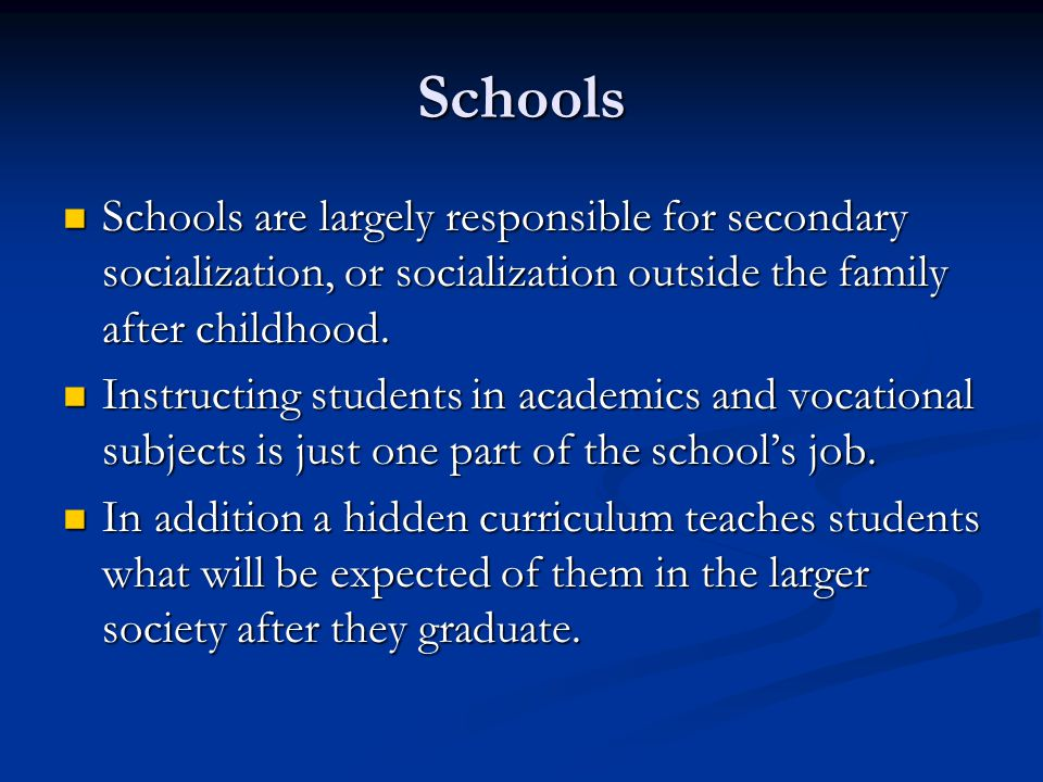 Schools Schools are largely responsible for secondary socialization, or socialization outside the family after childhood. Schools are largely responsi