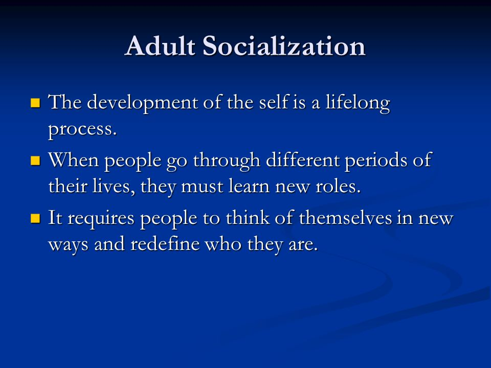 Adult Socialization The development of the self is a lifelong process. The development of the self is a lifelong process. When people go through diffe