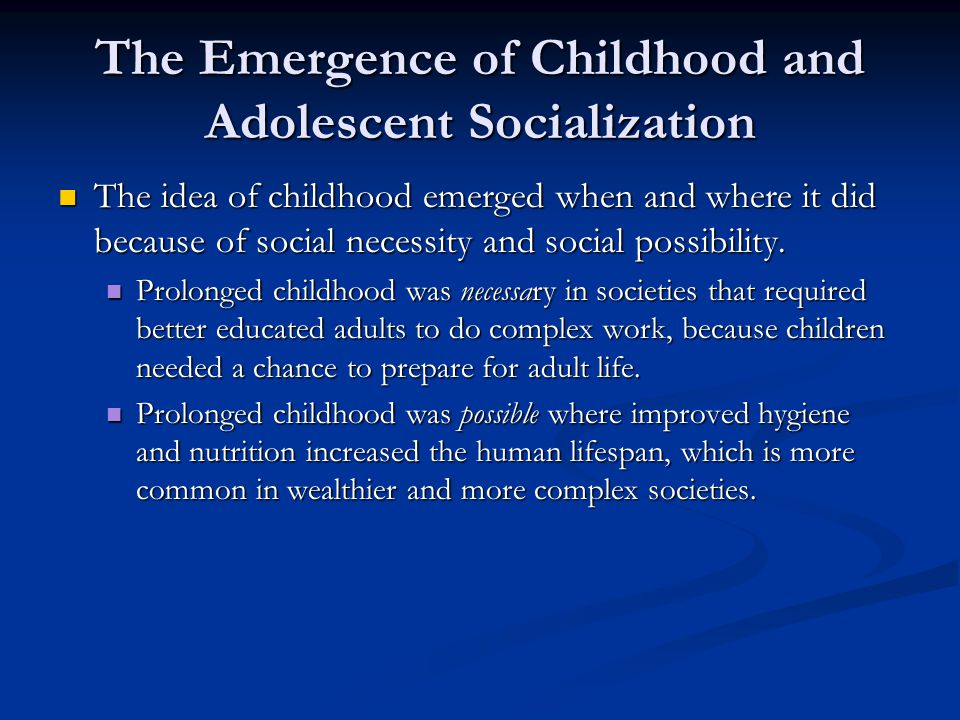 The Emergence of Childhood and Adolescent Socialization The idea of childhood emerged when and where it did because of social necessity and social pos