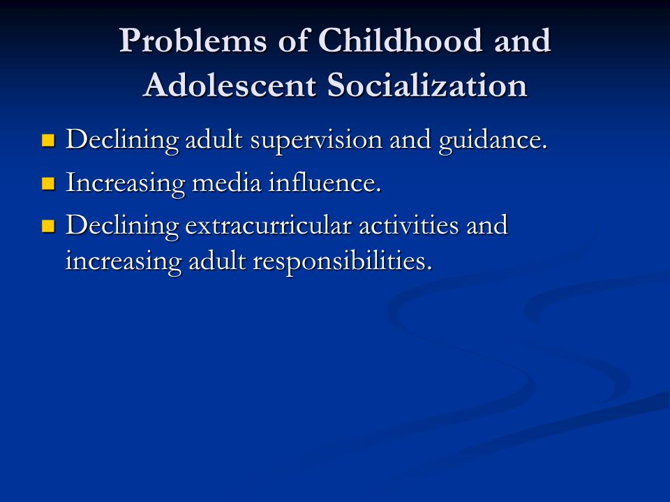 Problems of Childhood and Adolescent Socialization Declining adult supervision and guidance. Declining adult supervision and guidance. Increasing medi