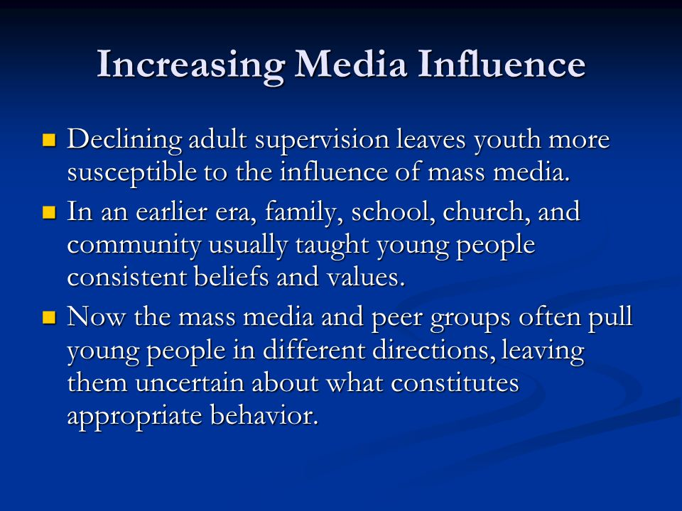 Increasing Media Influence Declining adult supervision leaves youth more susceptible to the influence of mass media. Declining adult supervision leave
