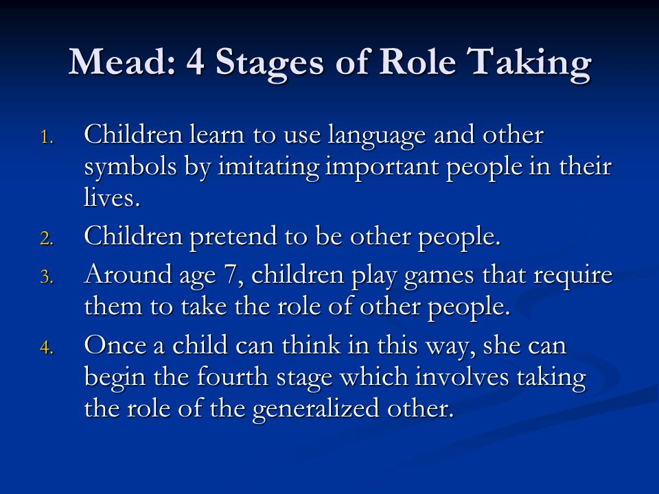 Mead: 4 Stages of Role Taking 1. Children learn to use language and other symbols by imitating important people in their lives. 2. Children pretend to
