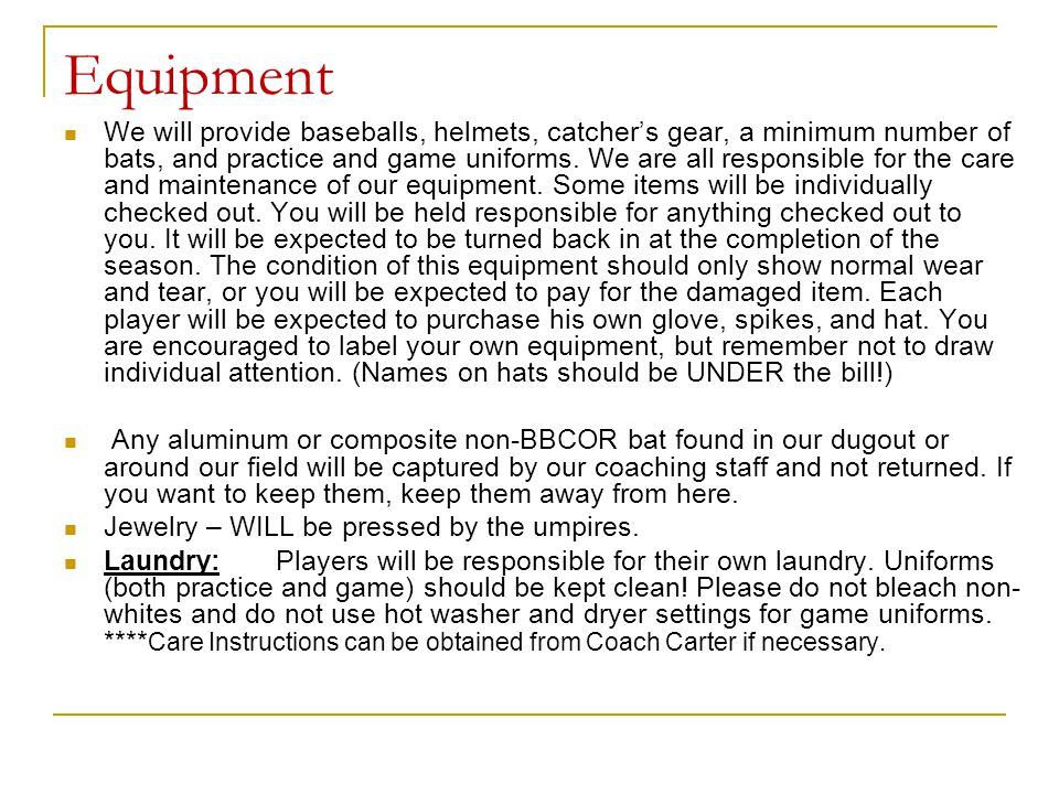 Equipment We will provide baseballs, helmets, catcher's gear, a minimum number of bats, and practice and game uniforms. We are all responsible for the