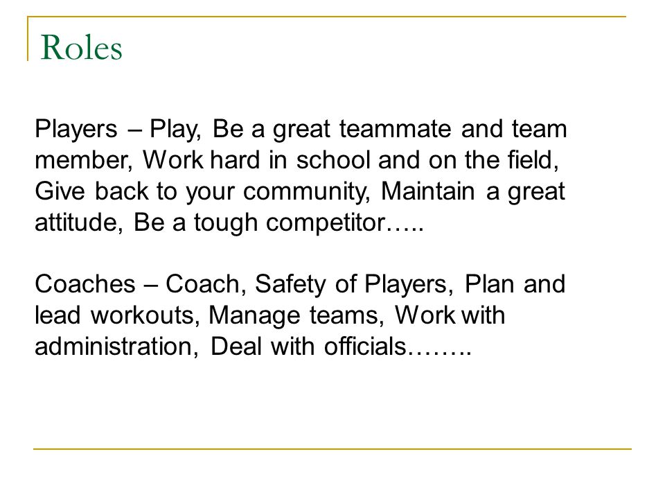 Players – Play, Be a great teammate and team member, Work hard in school and on the field, Give back to your community, Maintain a great attitude, Be