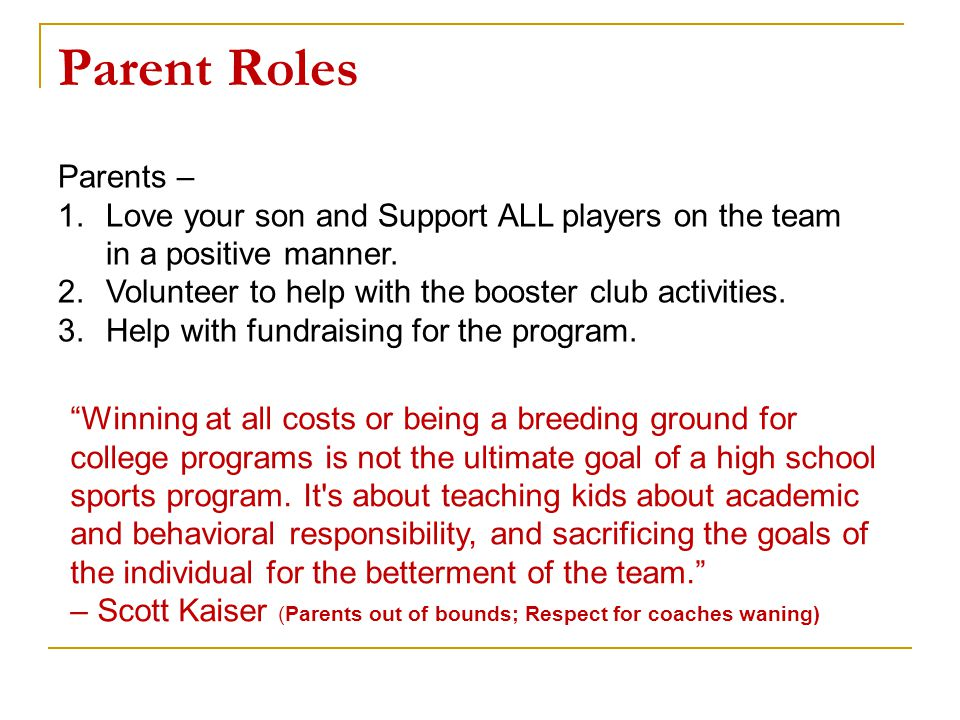 Parents – 1.Love your son and Support ALL players on the team in a positive manner. 2.Volunteer to help with the booster club activities. 3.Help with