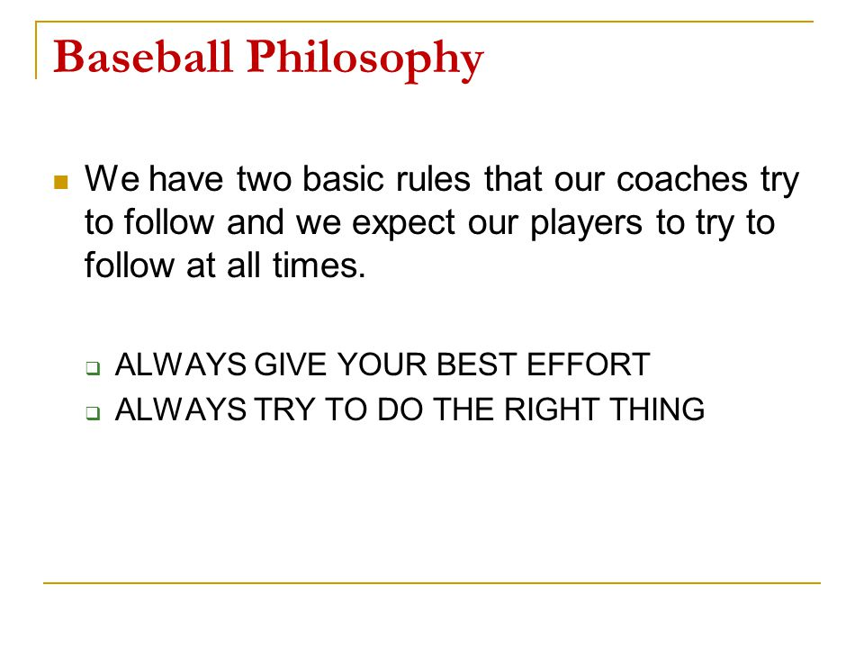 Baseball Philosophy We have two basic rules that our coaches try to follow and we expect our players to try to follow at all times.  ALWAYS GIVE YOUR