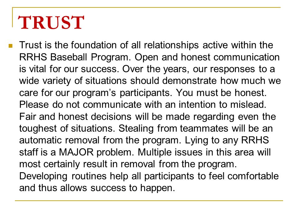 TRUST Trust is the foundation of all relationships active within the RRHS Baseball Program. Open and honest communication is vital for our success. Ov