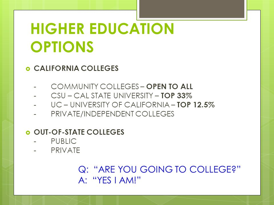 HIGHER EDUCATION OPTIONS  CALIFORNIA COLLEGES -COMMUNITY COLLEGES – OPEN TO ALL -CSU – CAL STATE UNIVERSITY – TOP 33% -UC – UNIVERSITY OF CALIFORNIA – TOP 12.5% -PRIVATE/INDEPENDENT COLLEGES  OUT-OF-STATE COLLEGES -PUBLIC -PRIVATE Q: ARE YOU GOING TO COLLEGE A: YES I AM!