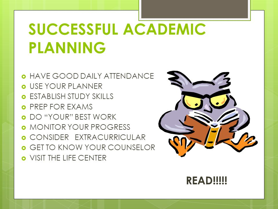 SUCCESSFUL ACADEMIC PLANNING  HAVE GOOD DAILY ATTENDANCE  USE YOUR PLANNER  ESTABLISH STUDY SKILLS  PREP FOR EXAMS  DO YOUR BEST WORK  MONITOR YOUR PROGRESS  CONSIDER EXTRACURRICULAR  GET TO KNOW YOUR COUNSELOR  VISIT THE LIFE CENTER READ!!!!!