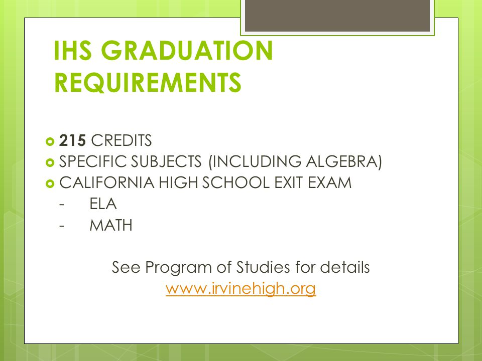 IHS GRADUATION REQUIREMENTS  215 CREDITS  SPECIFIC SUBJECTS (INCLUDING ALGEBRA)  CALIFORNIA HIGH SCHOOL EXIT EXAM - ELA - MATH See Program of Studies for details www.irvinehigh.org