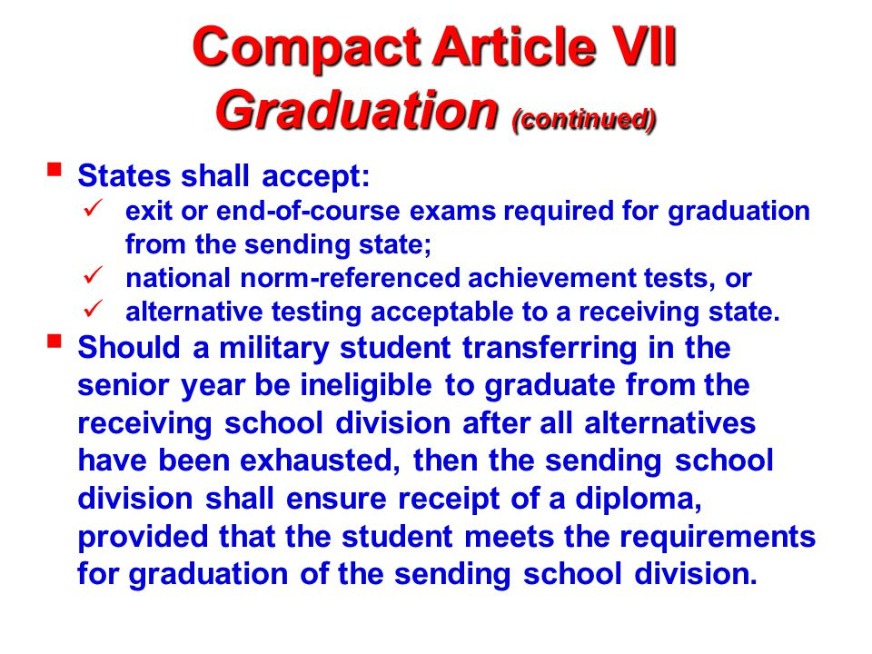 Compact Article VII Graduation (continued)  States shall accept: exit or end-of-course exams required for graduation from the sending state; national