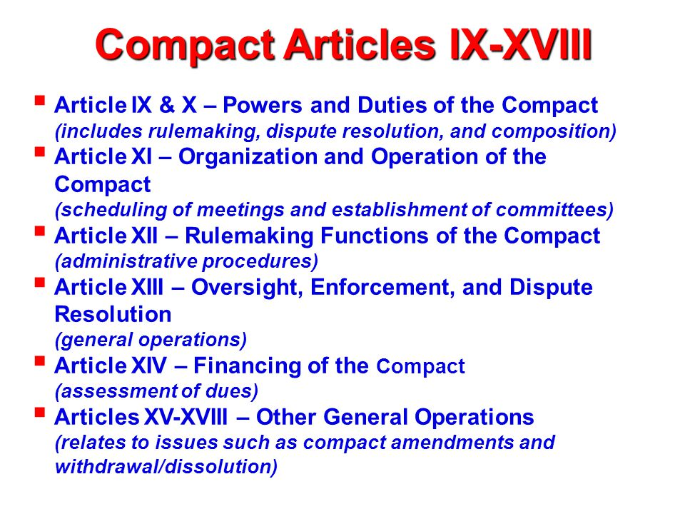 Compact Articles IX-XVIII  Article IX & X – Powers and Duties of the Compact (includes rulemaking, dispute resolution, and composition)  Article XI