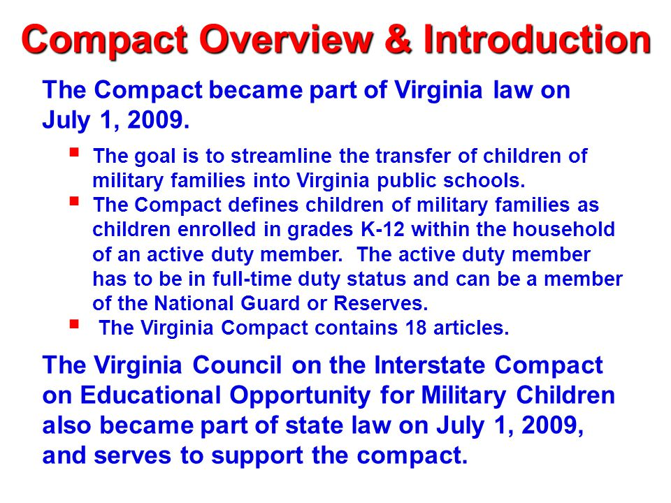 Compact Articles I-III Article I – Statement of General Purpose (addresses timely enrollment and placement, information sharing among member states) Article II – Definition of Terms (such as educational records and extracurricular activities) Article III – Applicability (which children are covered by the Compact – includes children of active duty members and children of members or veterans who are medically discharged or who die while on active duty)