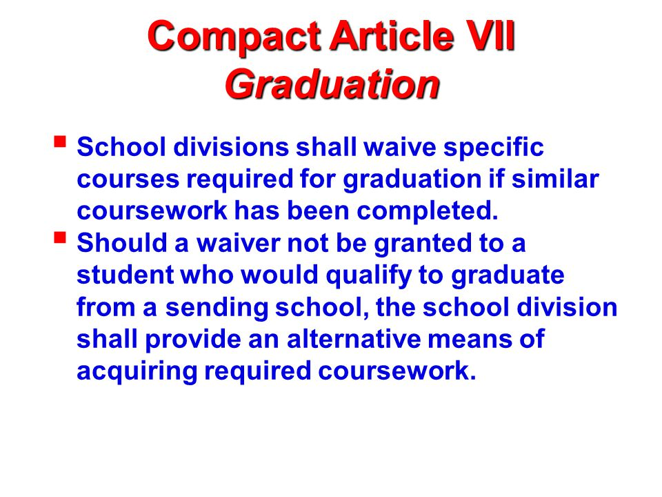 Compact Article VII Graduation (continued)  States shall accept: exit or end-of-course exams required for graduation from the sending state; national norm-referenced achievement tests, or alternative testing acceptable to a receiving state.
