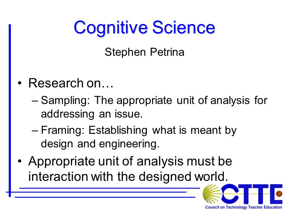 Cognitive Science Stephen Petrina Research on… –Sampling: The appropriate unit of analysis for addressing an issue.