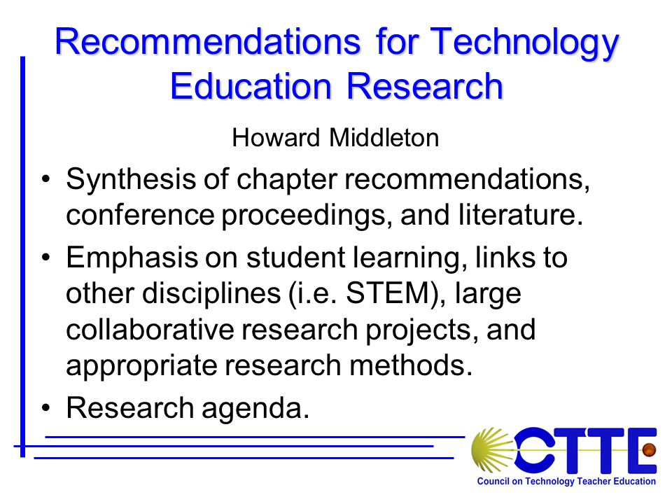 Recommendations for Technology Education Research Howard Middleton Synthesis of chapter recommendations, conference proceedings, and literature.
