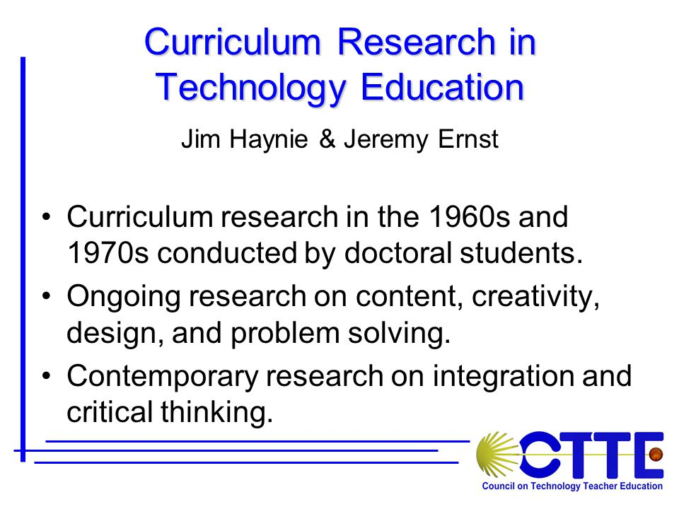 Curriculum Research in Technology Education Jim Haynie & Jeremy Ernst Curriculum research in the 1960s and 1970s conducted by doctoral students.