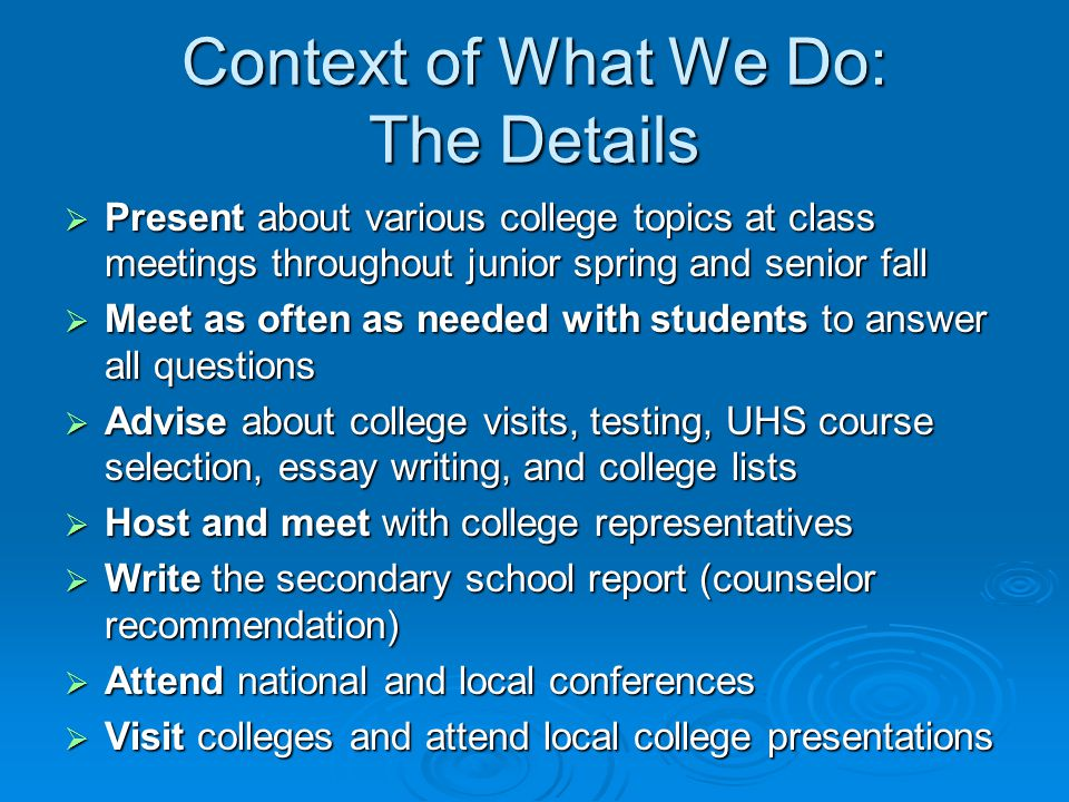 Context of What We Do: The Details  Present about various college topics at class meetings throughout junior spring and senior fall  Meet as often as needed with students to answer all questions  Advise about college visits, testing, UHS course selection, essay writing, and college lists  Host and meet with college representatives  Write the secondary school report (counselor recommendation)  Attend national and local conferences  Visit colleges and attend local college presentations