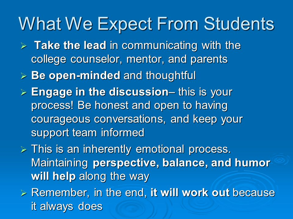What We Expect From Students  Take the lead in communicating with the college counselor, mentor, and parents  Be open-minded and thoughtful  Engage