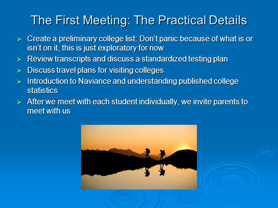The First Meeting: The Practical Details  Create a preliminary college list: Don't panic because of what is or isn't on it, this is just exploratory