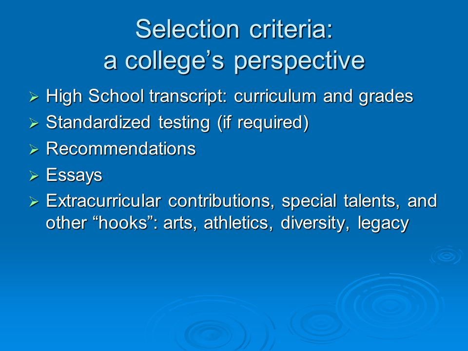 Selection criteria: a college's perspective  High School transcript: curriculum and grades  Standardized testing (if required)  Recommendations  E