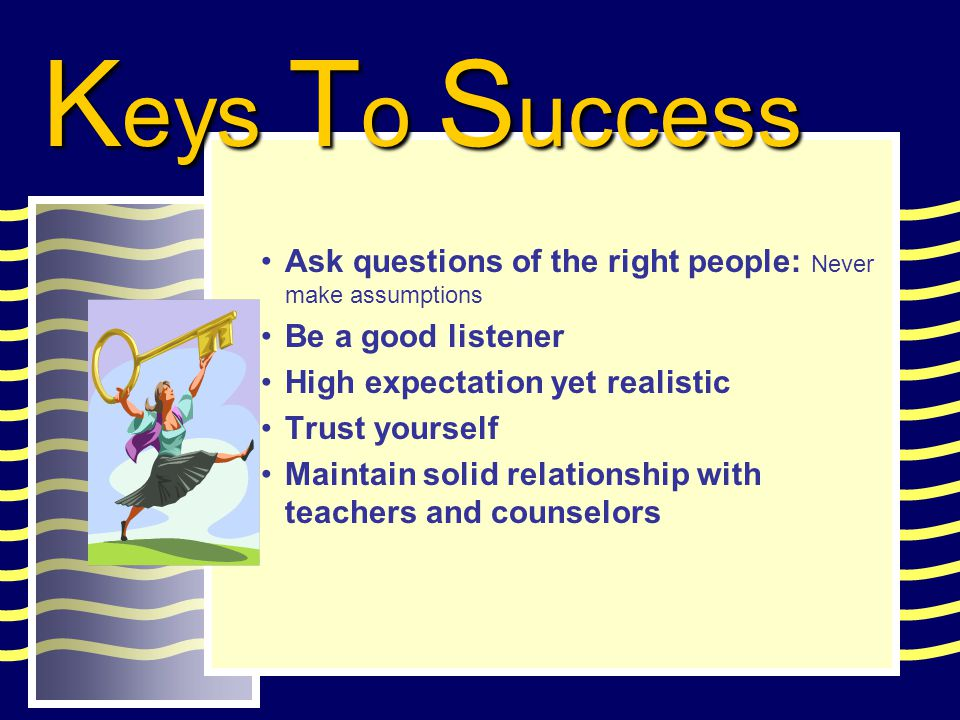 Ask questions of the right people: Never make assumptions Be a good listener High expectation yet realistic Trust yourself Maintain solid relationship